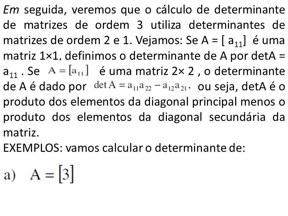 Em seguida, veremos que o cálculo de determinante de matrizes de ordem 3 utiliza determinantes de matrizes de ordem 2 e 1. Vejamos: Se A = [ a11] é uma matriz 1×1, definimos o determinante de A por detA = a11 . Se é uma matriz 2× 2 , o determinante de A é dado por ou seja, detA é o produto dos elementos da diagonal principal menos o produto dos elementos da diagonal secundária da matriz.
